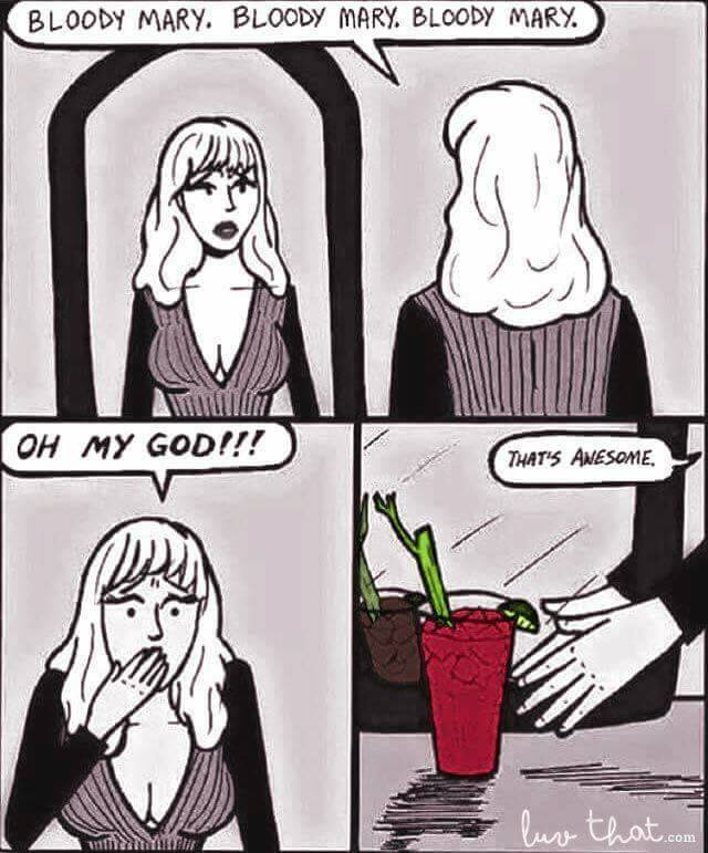 Bloody Mary, Bloody Mary. >BAM<